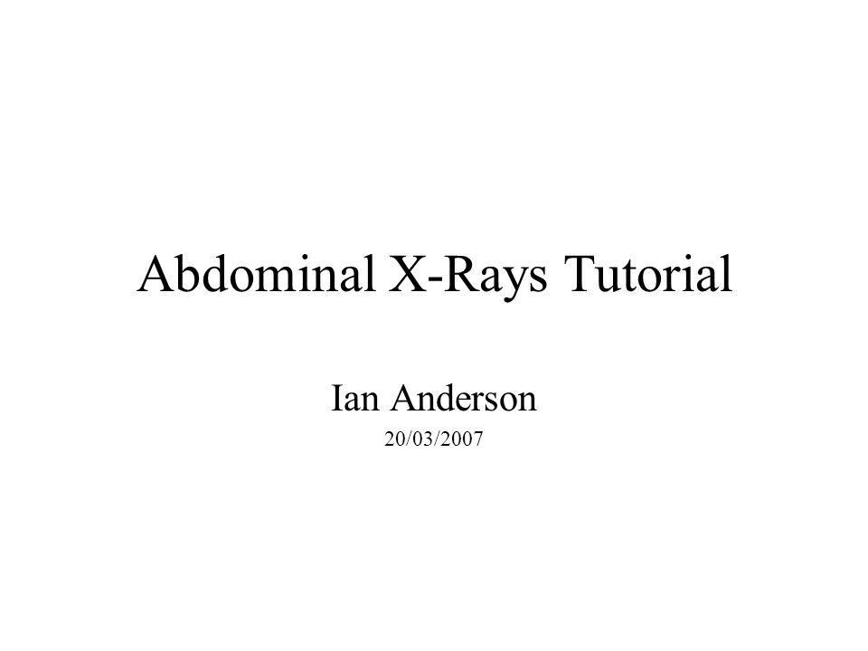 Abdominal X-Rays Tutorial Ian Anderson 20/03/2007