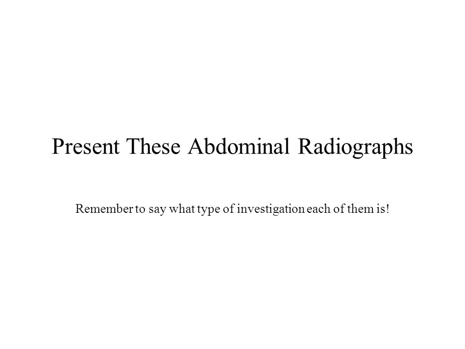 Present These Abdominal Radiographs Remember to say what type of investigation each of them is!