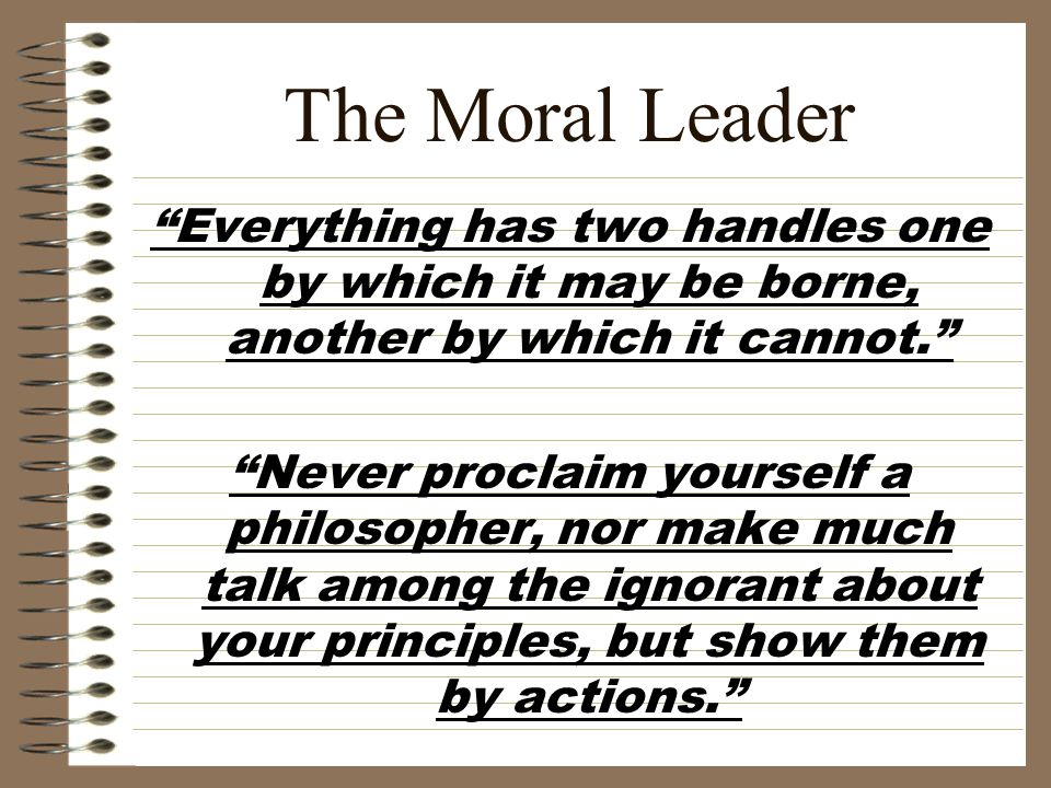 "The Moral Leader ""Everything has two handles one by which it may be borne, another by which it cannot."" ""Never proclaim yourself a philosopher, nor ma"