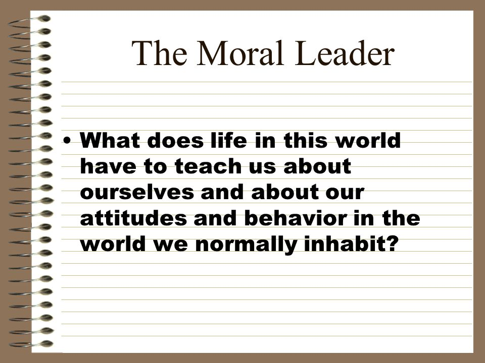 The Moral Leader What does life in this world have to teach us about ourselves and about our attitudes and behavior in the world we normally inhabit?