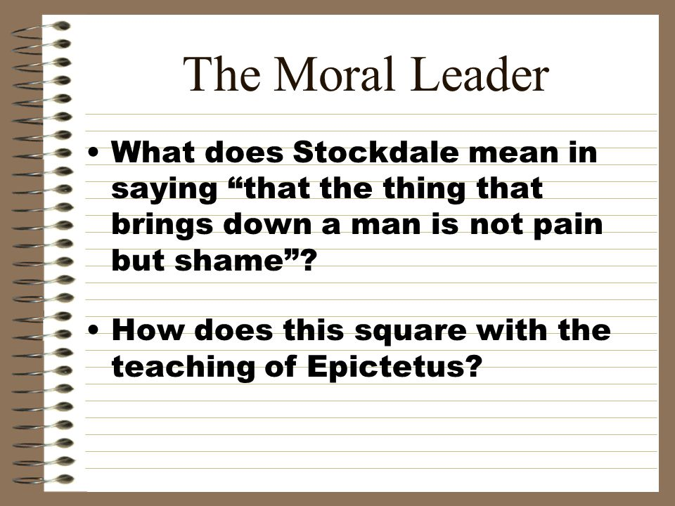 "The Moral Leader What does Stockdale mean in saying ""that the thing that brings down a man is not pain but shame""? How does this square with the teach"