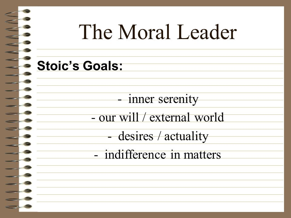 The Moral Leader Stoic's Goals: - inner serenity - our will / external world - desires / actuality - indifference in matters