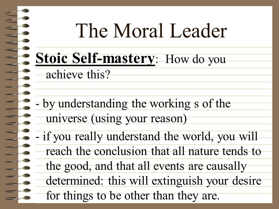 The Moral Leader Stoic Self-mastery : How do you achieve this? - by understanding the working s of the universe (using your reason) - if you really un