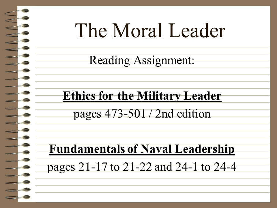 The Moral Leader Reading Assignment: Ethics for the Military Leader pages 473-501 / 2nd edition Fundamentals of Naval Leadership pages 21-17 to 21-22