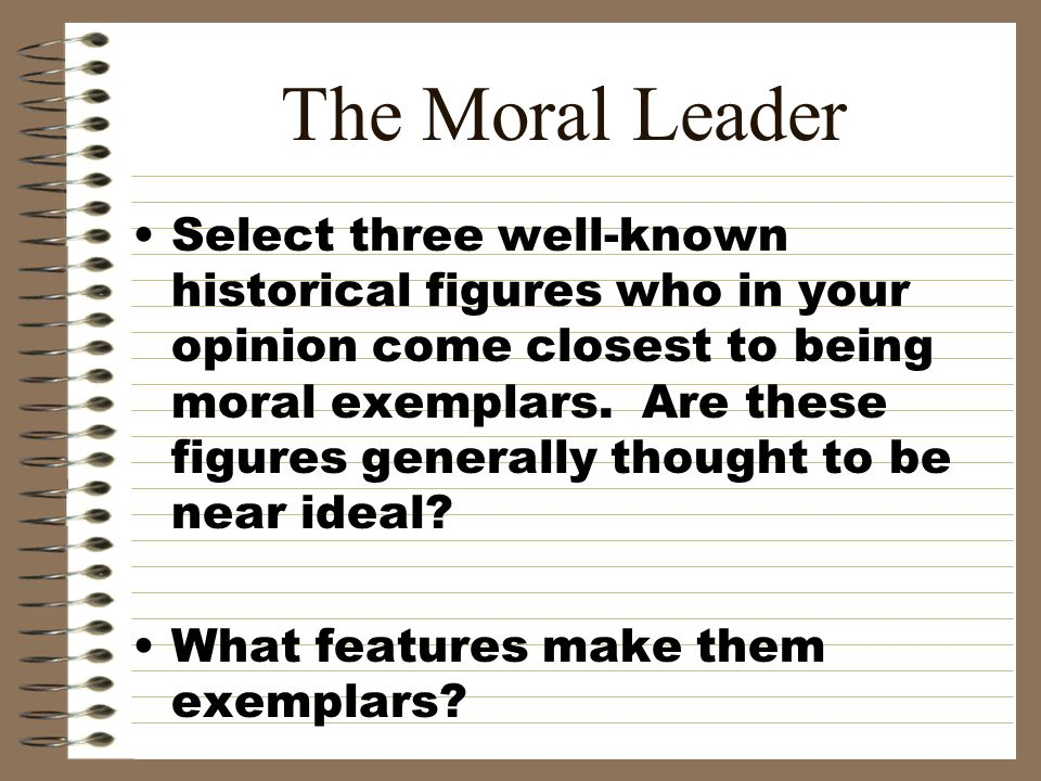 The Moral Leader Select three well-known historical figures who in your opinion come closest to being moral exemplars. Are these figures generally tho