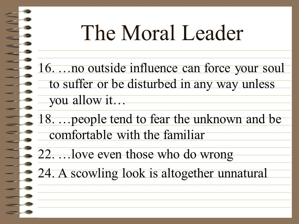 The Moral Leader 16. …no outside influence can force your soul to suffer or be disturbed in any way unless you allow it… 18. …people tend to fear the