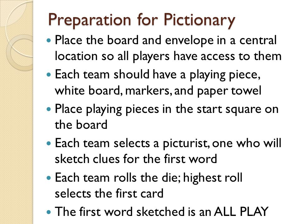 Preparation for Pictionary Place the board and envelope in a central location so all players have access to them Each team should have a playing piece, white board, markers, and paper towel Place playing pieces in the start square on the board Each team selects a picturist, one who will sketch clues for the first word Each team rolls the die; highest roll selects the first card The first word sketched is an ALL PLAY