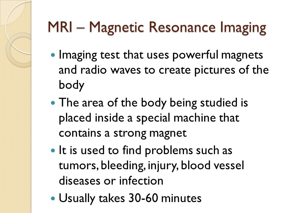 MRI – Magnetic Resonance Imaging Imaging test that uses powerful magnets and radio waves to create pictures of the body The area of the body being studied is placed inside a special machine that contains a strong magnet It is used to find problems such as tumors, bleeding, injury, blood vessel diseases or infection Usually takes 30-60 minutes