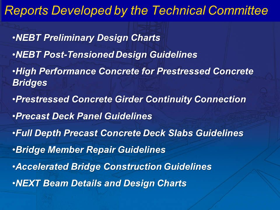 Reports Developed by the Technical Committee NEBT Preliminary Design ChartsNEBT Preliminary Design Charts NEBT Post-Tensioned Design GuidelinesNEBT Post-Tensioned Design Guidelines High Performance Concrete for Prestressed Concrete BridgesHigh Performance Concrete for Prestressed Concrete Bridges Prestressed Concrete Girder Continuity ConnectionPrestressed Concrete Girder Continuity Connection Precast Deck Panel GuidelinesPrecast Deck Panel Guidelines Full Depth Precast Concrete Deck Slabs GuidelinesFull Depth Precast Concrete Deck Slabs Guidelines Bridge Member Repair GuidelinesBridge Member Repair Guidelines Accelerated Bridge Construction GuidelinesAccelerated Bridge Construction Guidelines NEXT Beam Details and Design ChartsNEXT Beam Details and Design Charts