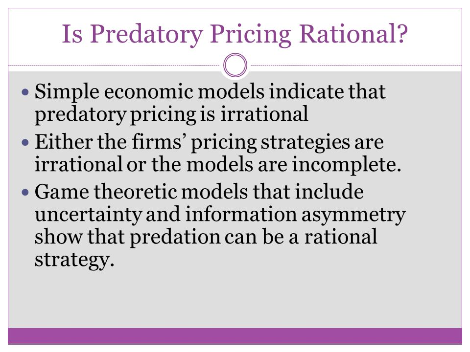 Is Predatory Pricing Rational? If all the entrants can perfectly foresee the future course of incumbent's pricing, predatory pricing will not work. Th