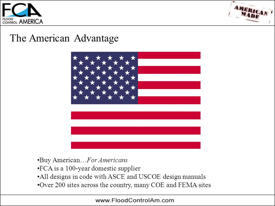 The American Advantage Buy American…For Americans FCA is a 100-year domestic supplier All designs in code with ASCE and USCOE design manuals Over 200 sites across the country, many COE and FEMA sites