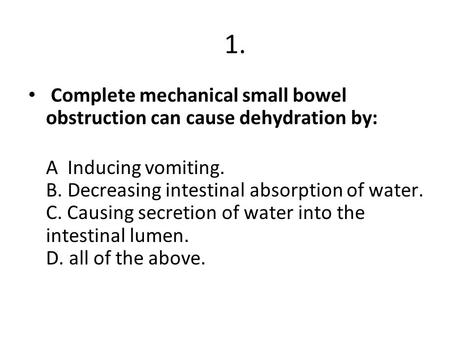 1. Complete mechanical small bowel obstruction can cause dehydration by: A Inducing vomiting. B. Decreasing intestinal absorption of water. C. Causing