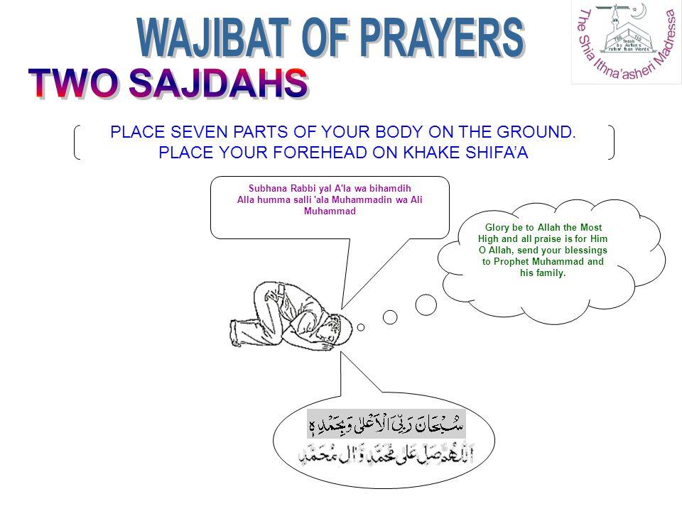 PLACE SEVEN PARTS OF YOUR BODY ON THE GROUND. PLACE YOUR FOREHEAD ON KHAKE SHIFA'A Subhana Rabbi yal A'la wa bihamdih Alla humma salli 'ala Muhammadin