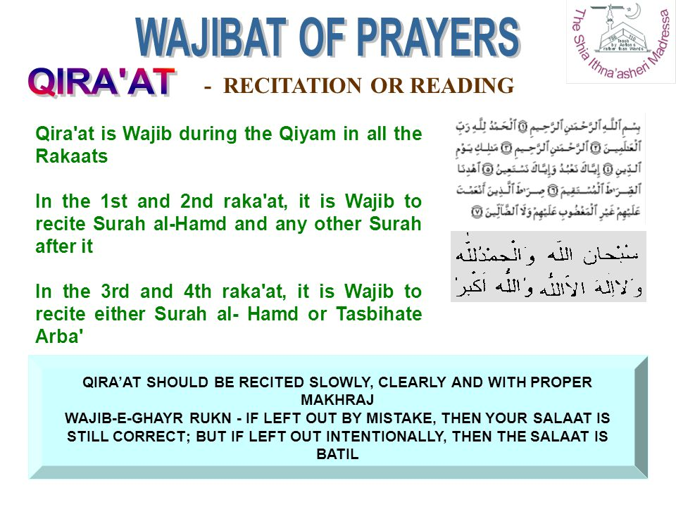 QIRA'AT SHOULD BE RECITED SLOWLY, CLEARLY AND WITH PROPER MAKHRAJ WAJIB-E-GHAYR RUKN - IF LEFT OUT BY MISTAKE, THEN YOUR SALAAT IS STILL CORRECT; BUT