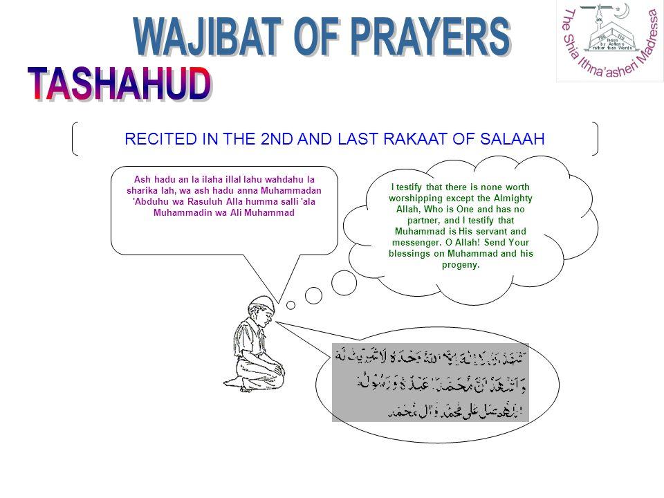 RECITED IN THE 2ND AND LAST RAKAAT OF SALAAH Ash hadu an la ilaha illal lahu wahdahu la sharika lah, wa ash hadu anna Muhammadan 'Abduhu wa Rasuluh Al