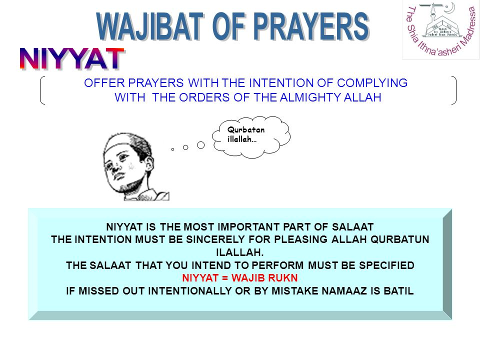NIYYAT IS THE MOST IMPORTANT PART OF SALAAT THE INTENTION MUST BE SINCERELY FOR PLEASING ALLAH QURBATUN ILALLAH. THE SALAAT THAT YOU INTEND TO PERFORM