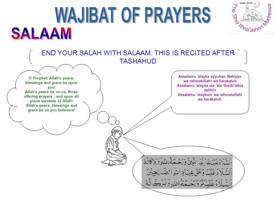END YOUR SALAH WITH SALAAM. THIS IS RECITED AFTER TASHAHUD Assalamu 'alayka ayyuhan Nabiyyu wa rahmatullahi wa barakatuh Assalamu 'alayna wa 'ala 'iba