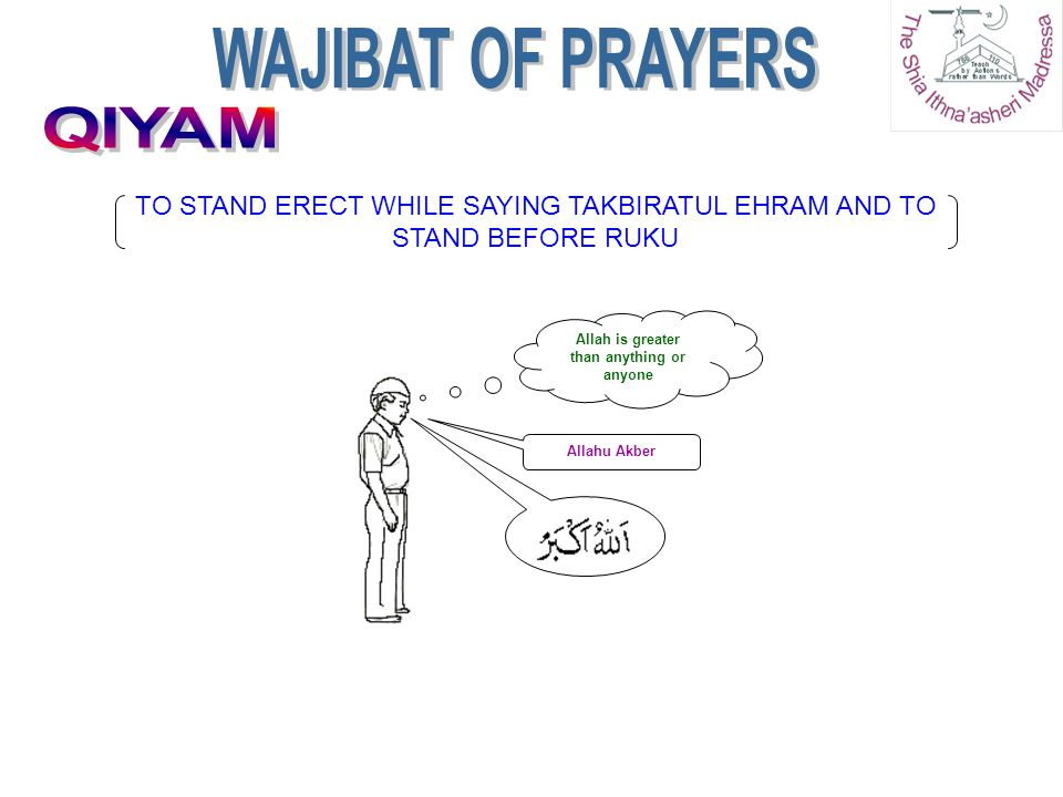 Allahu Akber Allah is greater than anything or anyone TO STAND ERECT WHILE SAYING TAKBIRATUL EHRAM AND TO STAND BEFORE RUKU