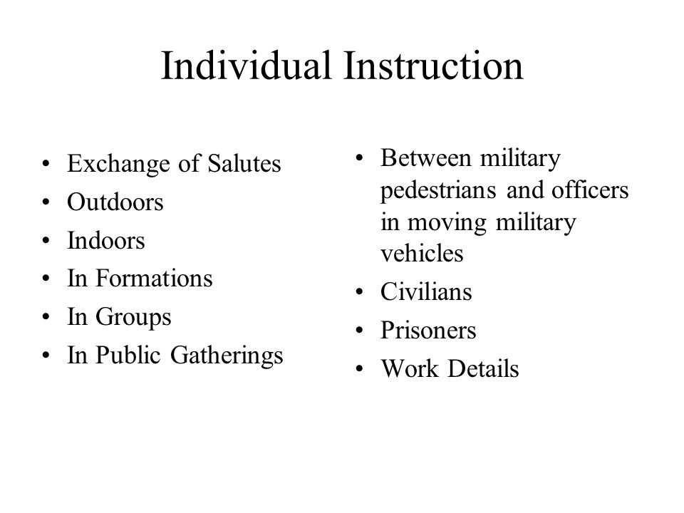 Individual Instruction Exchange of Salutes Outdoors Indoors In Formations In Groups In Public Gatherings Between military pedestrians and officers in moving military vehicles Civilians Prisoners Work Details