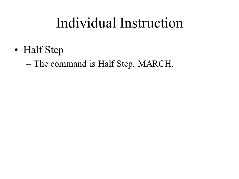 Individual Instruction Half Step –The command is Half Step, MARCH.