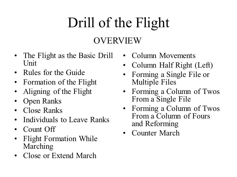 Drill of the Flight The Flight as the Basic Drill Unit Rules for the Guide Formation of the Flight Aligning of the Flight Open Ranks Close Ranks Individuals to Leave Ranks Count Off Flight Formation While Marching Close or Extend March Column Movements Column Half Right (Left) Forming a Single File or Multiple Files Forming a Column of Twos From a Single File Forming a Column of Twos From a Column of Fours and Reforming Counter March OVERVIEW