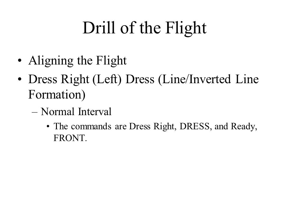 Drill of the Flight Aligning the Flight Dress Right (Left) Dress (Line/Inverted Line Formation) –Normal Interval The commands are Dress Right, DRESS, and Ready, FRONT.