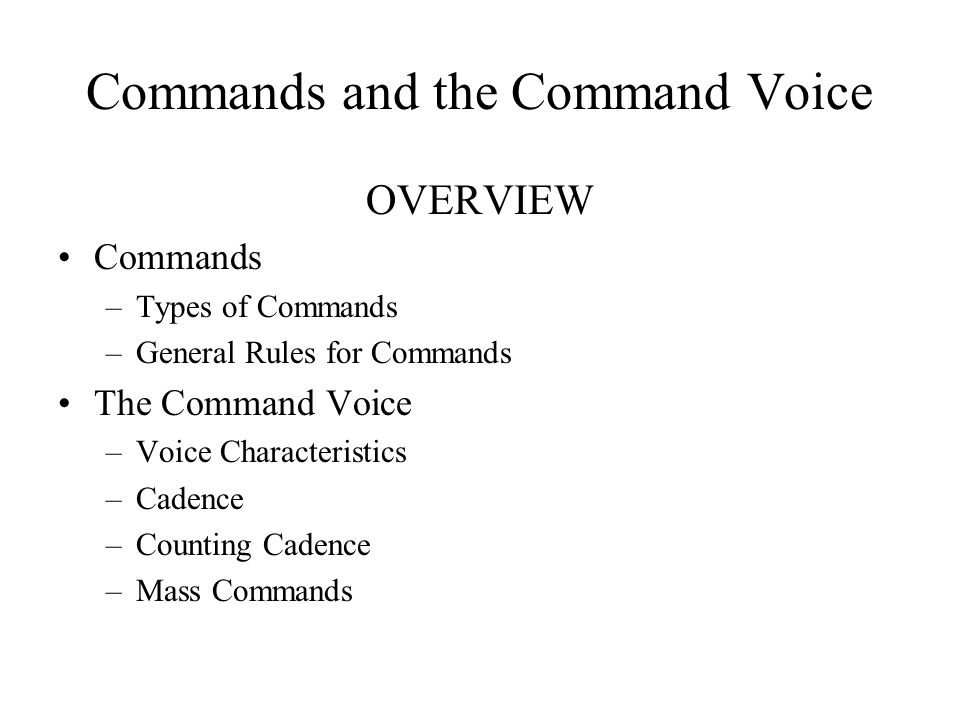Commands and the Command Voice OVERVIEW Commands –Types of Commands –General Rules for Commands The Command Voice –Voice Characteristics –Cadence –Counting Cadence –Mass Commands