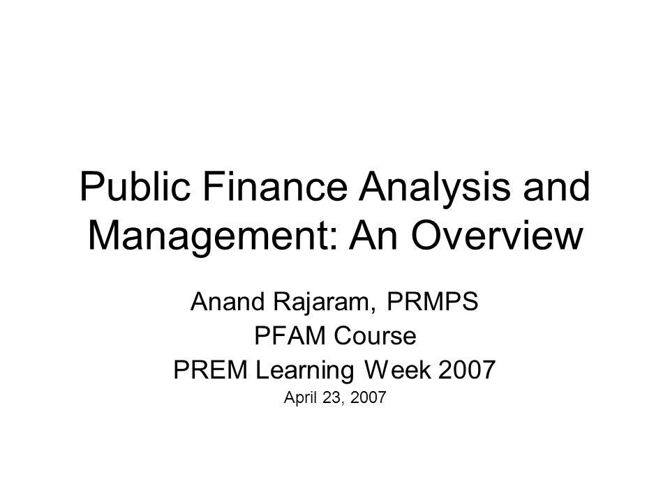 Public Finance Analysis and Management: An Overview Anand Rajaram, PRMPS PFAM Course PREM Learning Week 2007 April 23, 2007