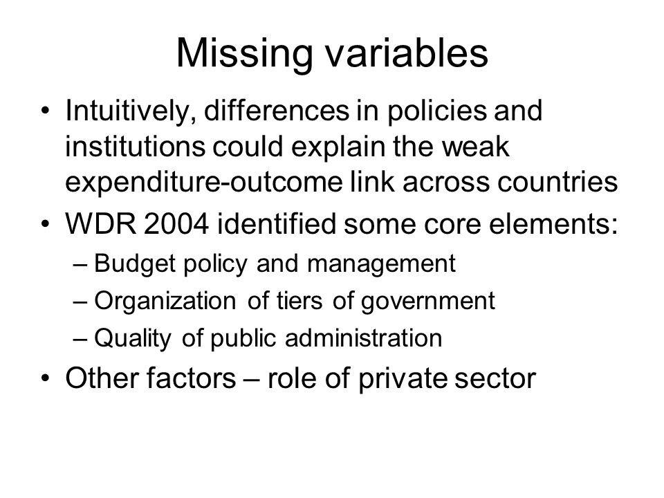 Missing variables Intuitively, differences in policies and institutions could explain the weak expenditure-outcome link across countries WDR 2004 identified some core elements: –Budget policy and management –Organization of tiers of government –Quality of public administration Other factors – role of private sector