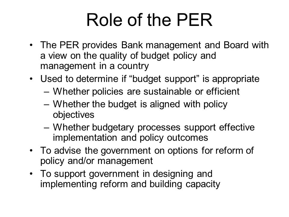 Role of the PER The PER provides Bank management and Board with a view on the quality of budget policy and management in a country Used to determine if budget support is appropriate –Whether policies are sustainable or efficient –Whether the budget is aligned with policy objectives –Whether budgetary processes support effective implementation and policy outcomes To advise the government on options for reform of policy and/or management To support government in designing and implementing reform and building capacity
