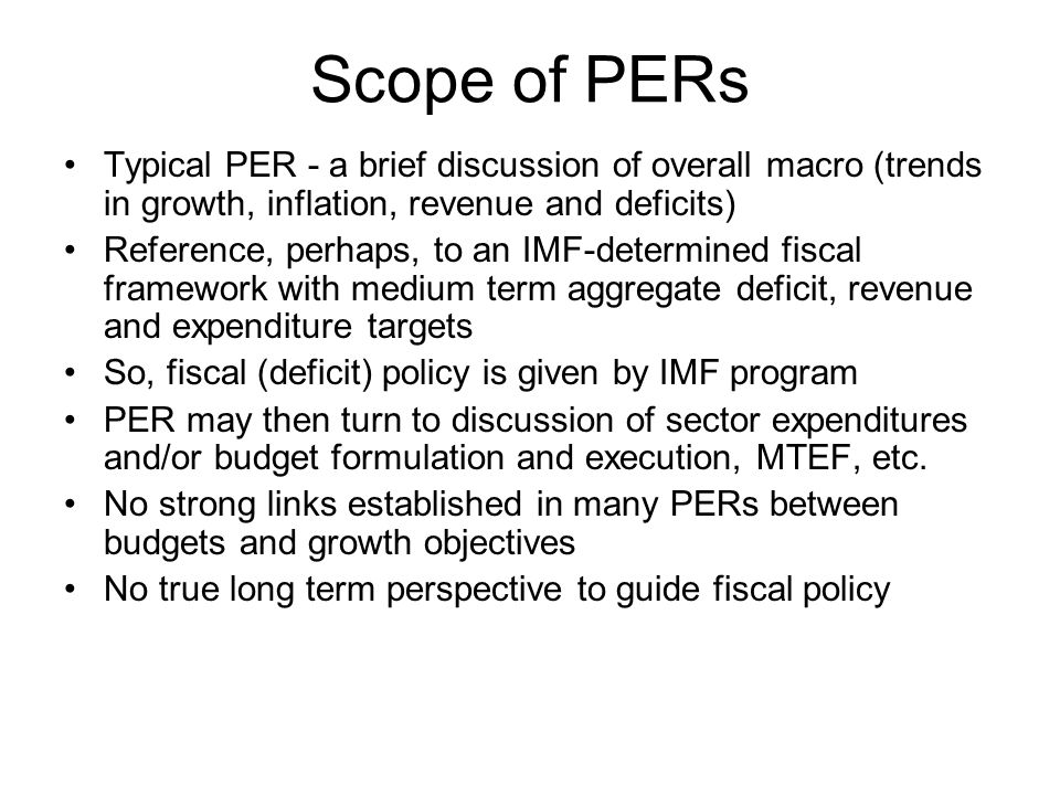 Scope of PERs Typical PER - a brief discussion of overall macro (trends in growth, inflation, revenue and deficits) Reference, perhaps, to an IMF-determined fiscal framework with medium term aggregate deficit, revenue and expenditure targets So, fiscal (deficit) policy is given by IMF program PER may then turn to discussion of sector expenditures and/or budget formulation and execution, MTEF, etc.