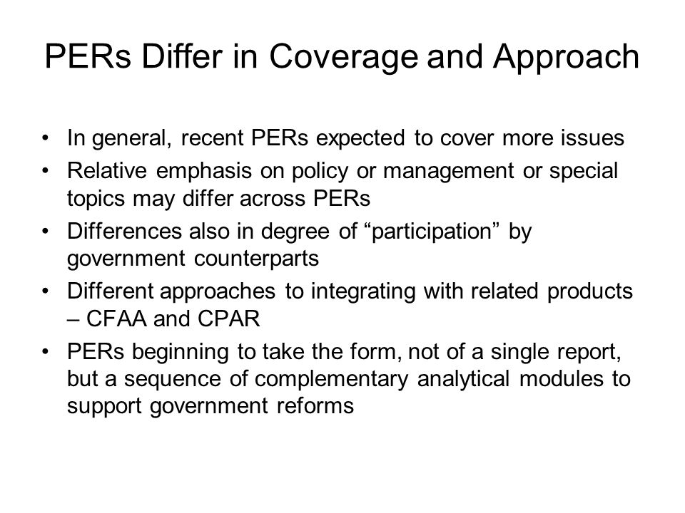 PERs Differ in Coverage and Approach In general, recent PERs expected to cover more issues Relative emphasis on policy or management or special topics may differ across PERs Differences also in degree of participation by government counterparts Different approaches to integrating with related products – CFAA and CPAR PERs beginning to take the form, not of a single report, but a sequence of complementary analytical modules to support government reforms