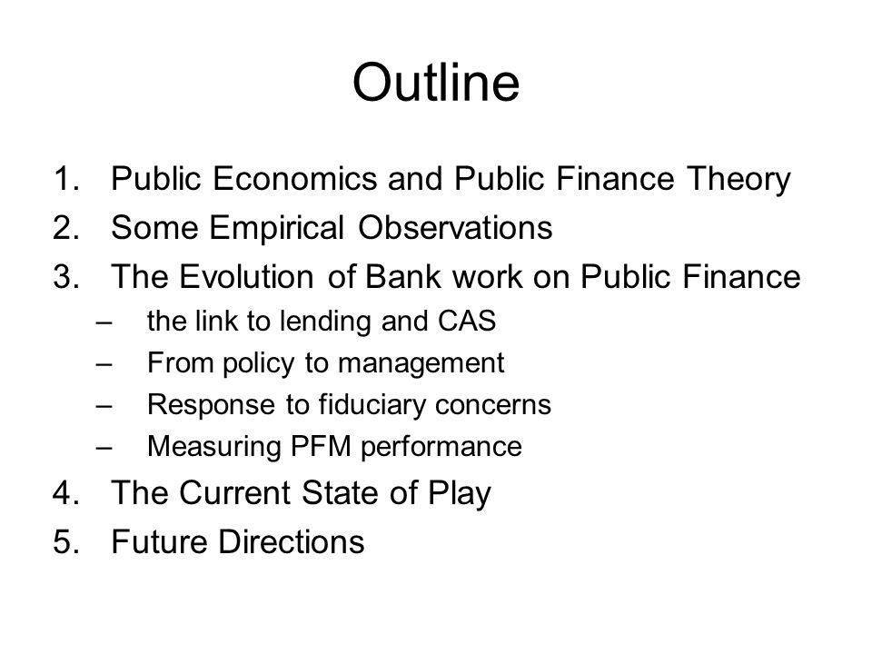 Outline 1.Public Economics and Public Finance Theory 2.Some Empirical Observations 3.The Evolution of Bank work on Public Finance –the link to lending and CAS –From policy to management –Response to fiduciary concerns –Measuring PFM performance 4.The Current State of Play 5.Future Directions
