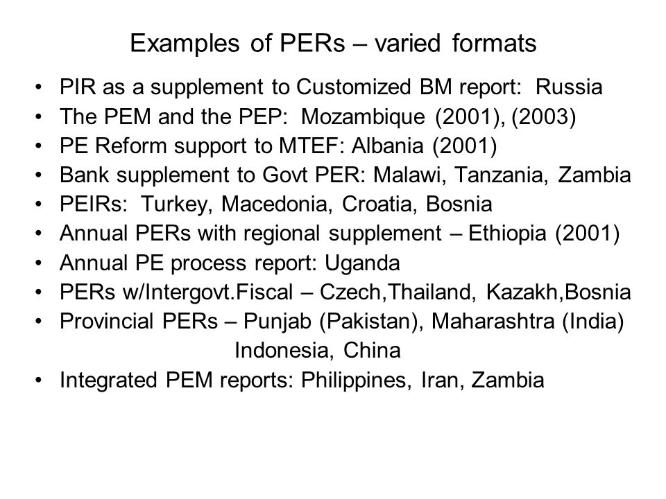 Examples of PERs – varied formats PIR as a supplement to Customized BM report: Russia The PEM and the PEP: Mozambique (2001), (2003) PE Reform support to MTEF: Albania (2001) Bank supplement to Govt PER: Malawi, Tanzania, Zambia PEIRs: Turkey, Macedonia, Croatia, Bosnia Annual PERs with regional supplement – Ethiopia (2001) Annual PE process report: Uganda PERs w/Intergovt.Fiscal – Czech,Thailand, Kazakh,Bosnia Provincial PERs – Punjab (Pakistan), Maharashtra (India) Indonesia, China Integrated PEM reports: Philippines, Iran, Zambia