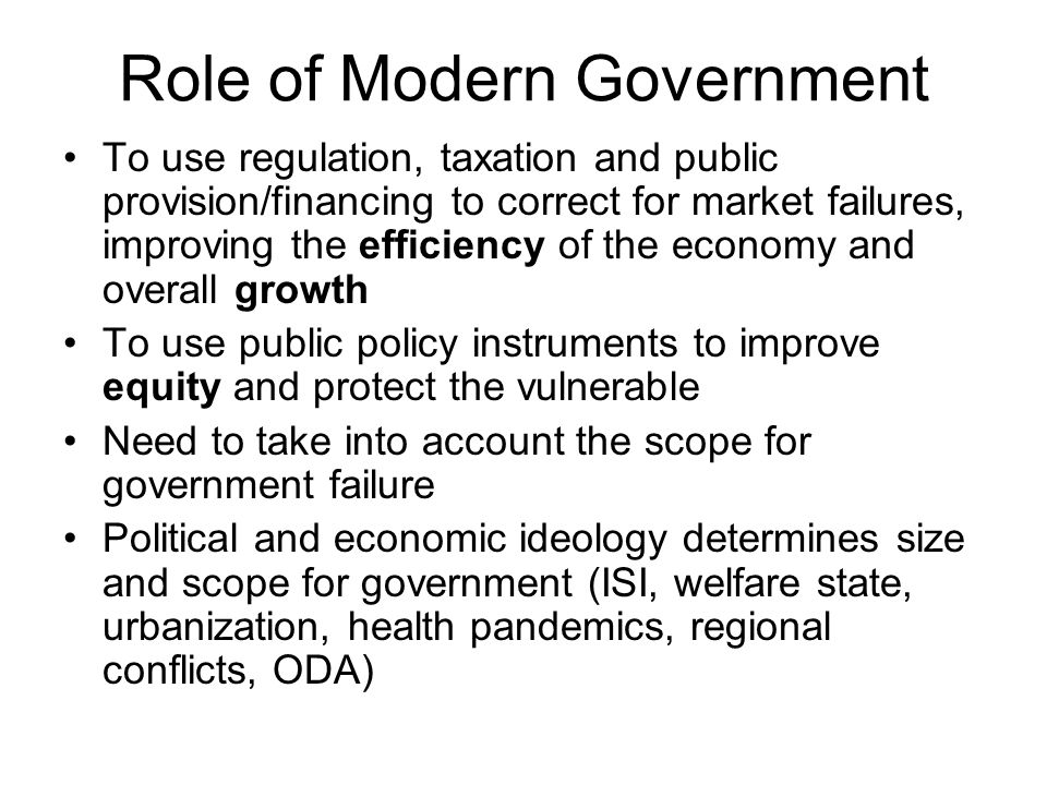 Role of Modern Government To use regulation, taxation and public provision/financing to correct for market failures, improving the efficiency of the economy and overall growth To use public policy instruments to improve equity and protect the vulnerable Need to take into account the scope for government failure Political and economic ideology determines size and scope for government (ISI, welfare state, urbanization, health pandemics, regional conflicts, ODA)