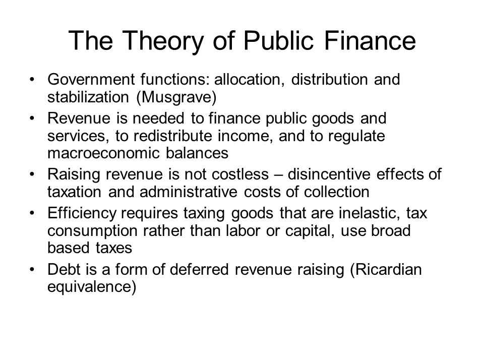 The Theory of Public Finance Government functions: allocation, distribution and stabilization (Musgrave) Revenue is needed to finance public goods and services, to redistribute income, and to regulate macroeconomic balances Raising revenue is not costless – disincentive effects of taxation and administrative costs of collection Efficiency requires taxing goods that are inelastic, tax consumption rather than labor or capital, use broad based taxes Debt is a form of deferred revenue raising (Ricardian equivalence)