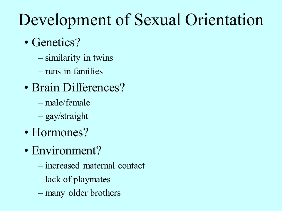 Development of Sexual Orientation Genetics? – similarity in twins – runs in families Brain Differences? – male/female – gay/straight Hormones? Environ