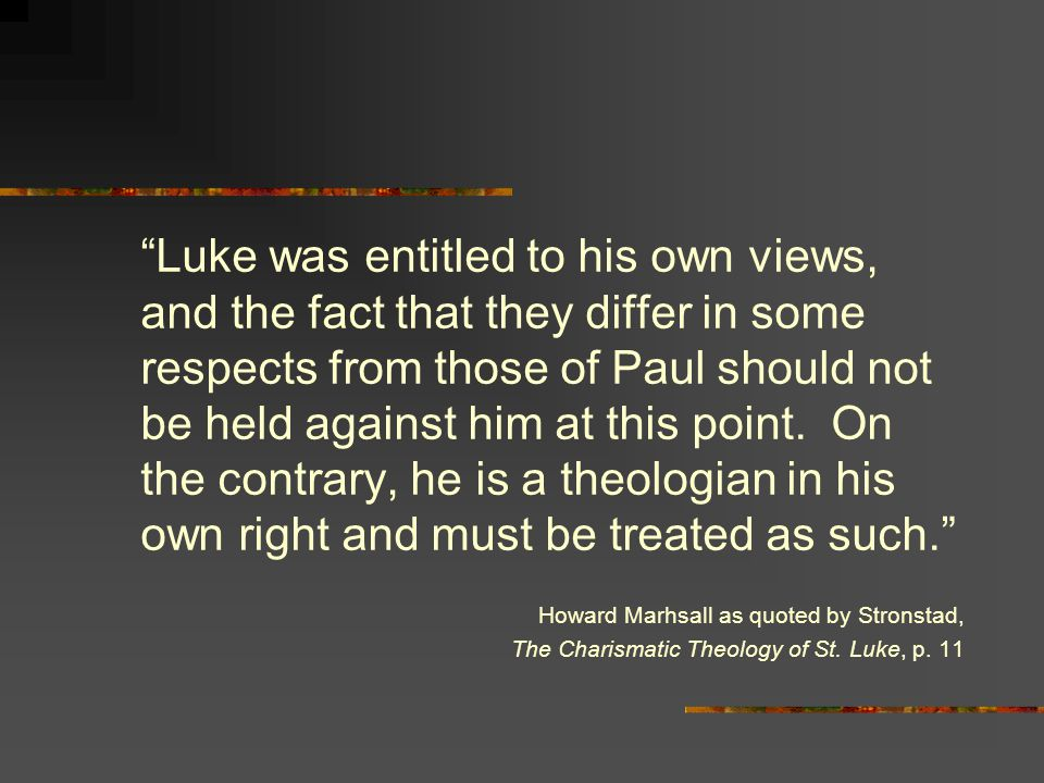 Luke was entitled to his own views, and the fact that they differ in some respects from those of Paul should not be held against him at this point.