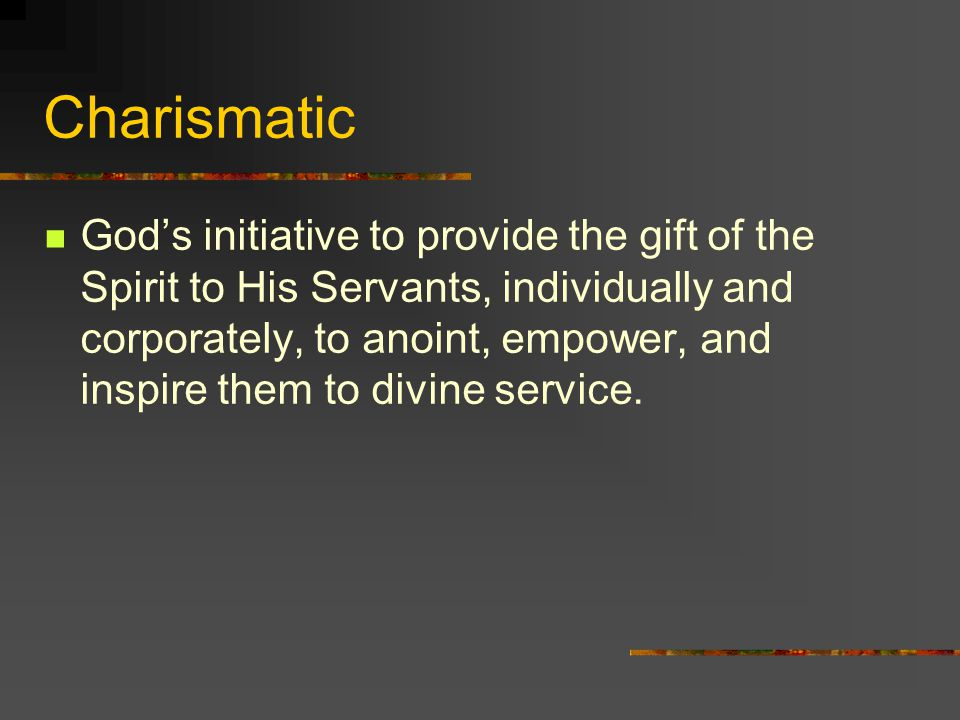 Charismatic God's initiative to provide the gift of the Spirit to His Servants, individually and corporately, to anoint, empower, and inspire them to divine service.
