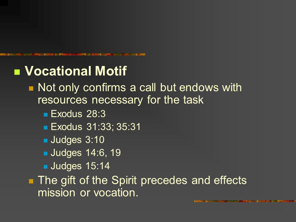 Vocational Motif Not only confirms a call but endows with resources necessary for the task Exodus 28:3 Exodus 31:33; 35:31 Judges 3:10 Judges 14:6, 19 Judges 15:14 The gift of the Spirit precedes and effects mission or vocation.