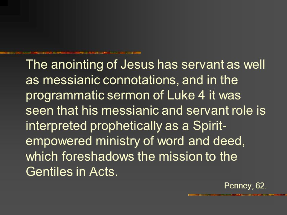 The anointing of Jesus has servant as well as messianic connotations, and in the programmatic sermon of Luke 4 it was seen that his messianic and servant role is interpreted prophetically as a Spirit- empowered ministry of word and deed, which foreshadows the mission to the Gentiles in Acts.