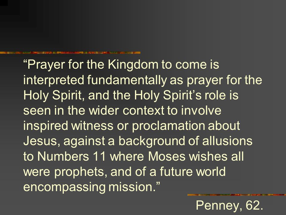 Prayer for the Kingdom to come is interpreted fundamentally as prayer for the Holy Spirit, and the Holy Spirit's role is seen in the wider context to involve inspired witness or proclamation about Jesus, against a background of allusions to Numbers 11 where Moses wishes all were prophets, and of a future world encompassing mission. Penney, 62.