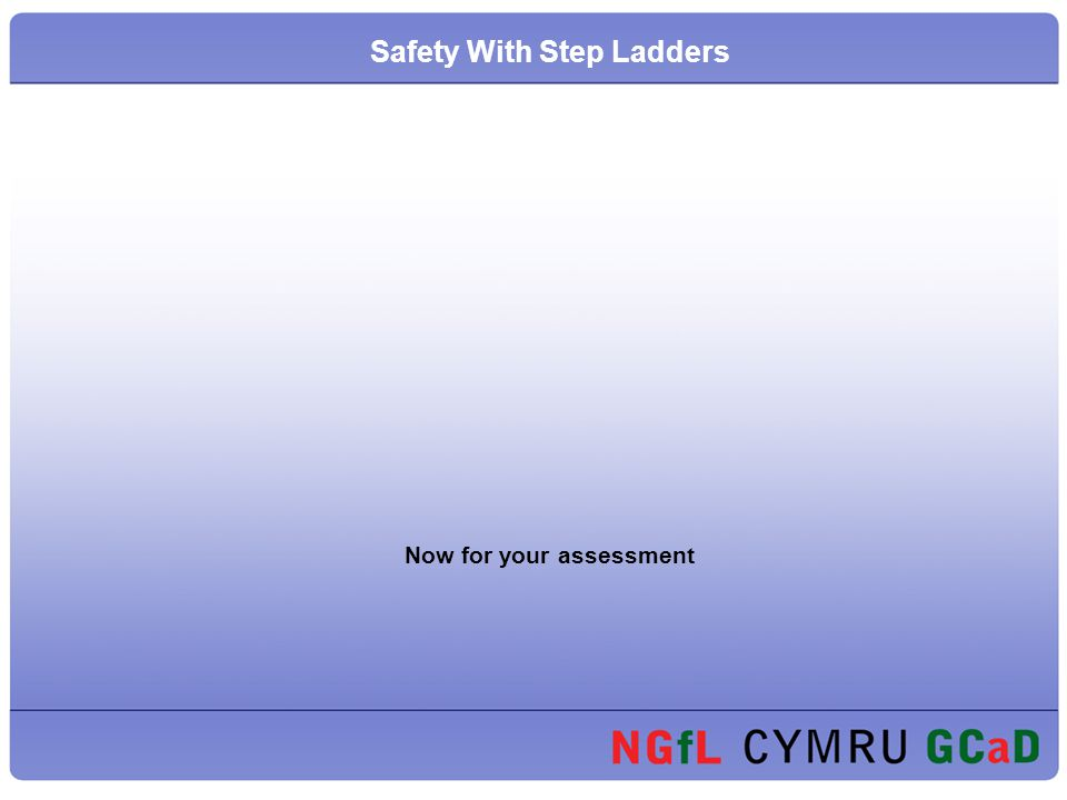 Now for your assessment Safety With Step Ladders