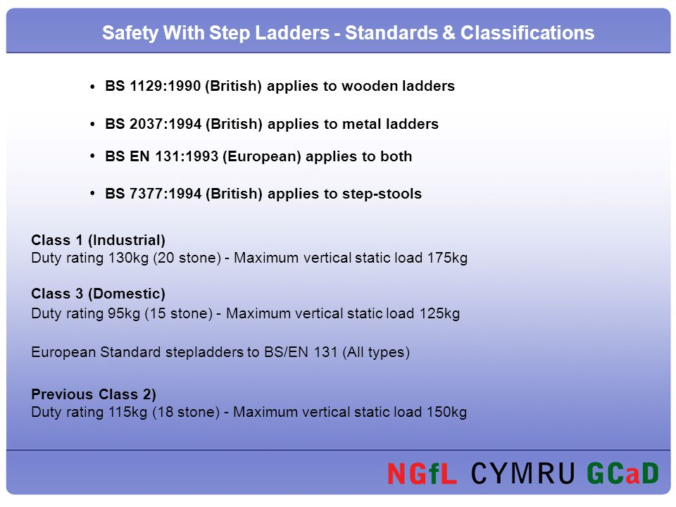 BS 1129:1990 (British) applies to wooden ladders BS 2037:1994 (British) applies to metal ladders BS EN 131:1993 (European) applies to both BS 7377:1994 (British) applies to step-stools Class 1 (Industrial) Duty rating 130kg (20 stone) - Maximum vertical static load 175kg Class 3 (Domestic) Duty rating 95kg (15 stone) - Maximum vertical static load 125kg European Standard stepladders to BS/EN 131 (All types) Previous Class 2) Duty rating 115kg (18 stone) - Maximum vertical static load 150kg Safety With Step Ladders - Standards & Classifications