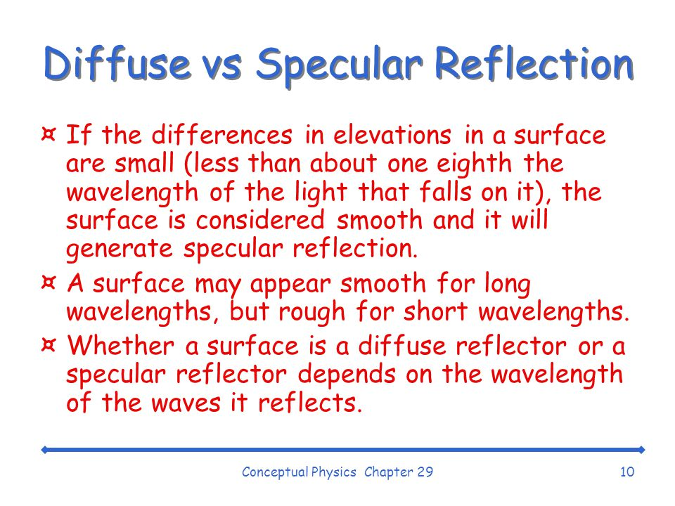 Conceptual Physics Chapter 2910 Diffuse vs Specular Reflection ¤If the differences in elevations in a surface are small (less than about one eighth the wavelength of the light that falls on it), the surface is considered smooth and it will generate specular reflection.