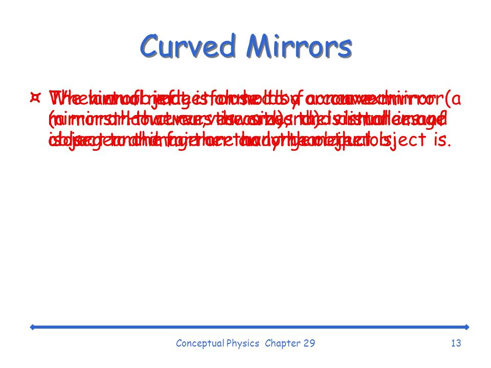 Conceptual Physics Chapter 2913 Curved Mirrors ¤The virtual image formed by a convex mirror (a mirror that curves outward) is smaller and closer to the mirror than the object is.