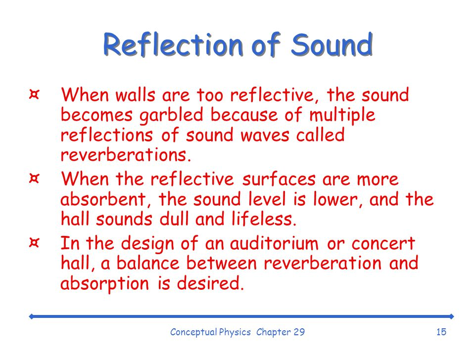 Conceptual Physics Chapter 2915 Reflection of Sound ¤When walls are too reflective, the sound becomes garbled because of multiple reflections of sound waves called reverberations.