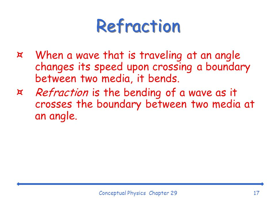 Conceptual Physics Chapter 2917 Refraction ¤When a wave that is traveling at an angle changes its speed upon crossing a boundary between two media, it bends.