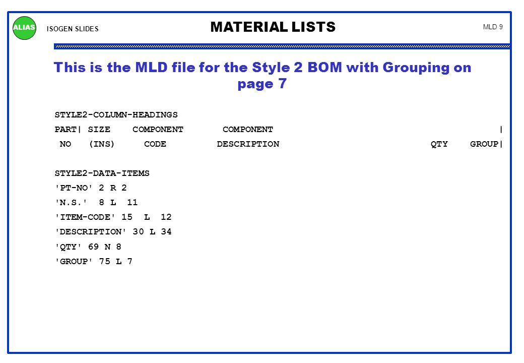 ISOGEN SLIDES MATERIAL LISTS ALIAS MLD 9 This is the MLD file for the Style 2 BOM with Grouping on page 7 STYLE2-COLUMN-HEADINGS PART| SIZE COMPONENT