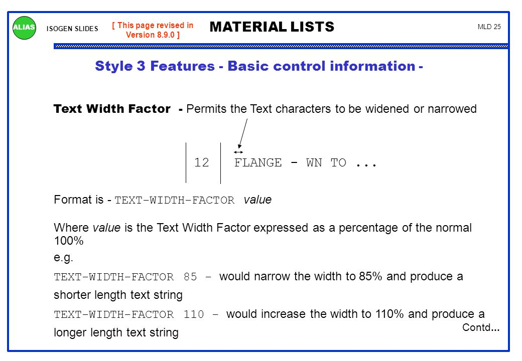 ISOGEN SLIDES MATERIAL LISTS ALIAS MLD 25 [ This page revised in Version 8.9.0 ] Text Width Factor - Permits the Text characters to be widened or narr